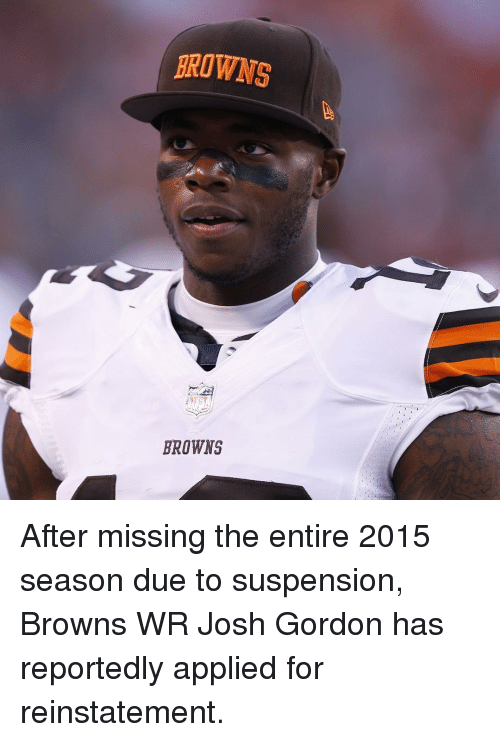 Sports, Browns, and Josh Gordon: BROWNS  BROWNS After missing the entire 2015 season due to suspension, Browns WR Josh Gordon has reportedly applied for reinstatement.