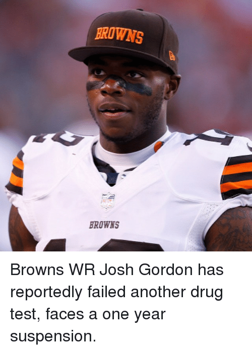 Drugs, Fail, and Sports: BROWNS  BROWNS Browns WR Josh Gordon has reportedly failed another drug test, faces a one year suspension.