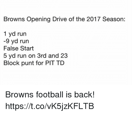 Football, Nfl, and Run: Browns Opening Drive of the 2017 Season:  1 yd run  -9 yd run  False Start  5 yd run on 3rd and 23  Block punt for PIT TD Browns football is back! https://t.co/vK5jzKFLTB