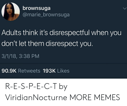 s&p: brownsuga  @marie_brownsuga  Adults think it's disrespectful when you  don't let them disrespect you.  3/1/18, 3:38 PM  90.9K Retweets 193K Likes R-E-S-P-E-C-T by ViridianNocturne MORE MEMES