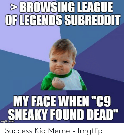 """C9 Sneaky: BROWSING LEAGUE  OFLEGENDS SUBREDDIT  MY FACE WHEN """"C9  SNEAKY FOUND DEAD""""  imgfip.com Success Kid Meme - Imgflip"""