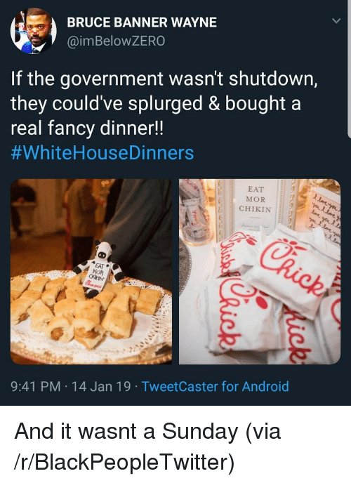 banner: BRUCE BANNER WAYNE  @imBeloWZERO  If the government wasn't shutdown,  they could've splurged & bought a  real fancv dinner!!  #whiteHouseDinners  EAT  MOR  CHIKIN  EAT  MOR  9:41 PM 14 Jan 19 TweetCaster for Android And it wasnt a Sunday (via /r/BlackPeopleTwitter)