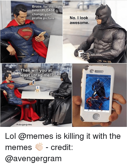 Lol, Memes, and Time: Bruce, for the last  time PLEASE  change your  profile picture  Then will you at  least untag me!  Avengergram  No. I look  awesome. Lol @memes is killing it with the memes 👏🏻 - credit: @avengergram