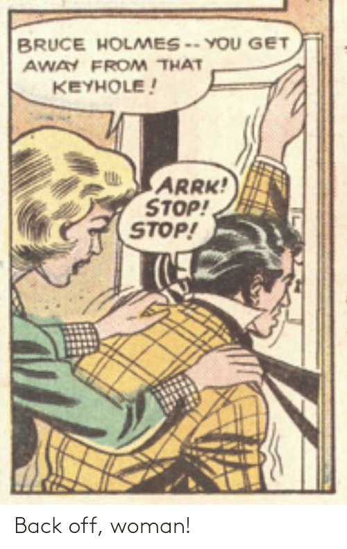 holmes: BRUCE HOLMES -- YOU GET  AWAY FROM THAT  KEYHOLE!  ARRK!  STOP!  STOP! Back off, woman!