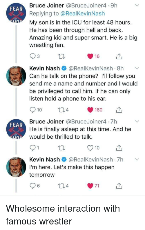 privileged: Bruce Joiner @BruceJoiner4 9h  Replying to @RealKevinNash  My son is in the ICU for least 48 hours.  He has been through hell and back.  Amazing kid and super smart. He is a big  wrestling fan.  FEAR  Kevin Nash@RealKevinNash .8h  Can he talk on the phone? I'll follow you  send me a name and number and I would  be privileged to call him. If he can only  listen hold a phone to his ear.  10  4  160  山  Bruce Joiner @BruceJoiner4 7h  He is finally asleep at this time. And he  would be thrilled to talk  FEAR  O10u  Kevin Nash@RealKevinNash 7h  I'm here. Let's make this happen  tomorrow  6 Wholesome interaction with famous wrestler