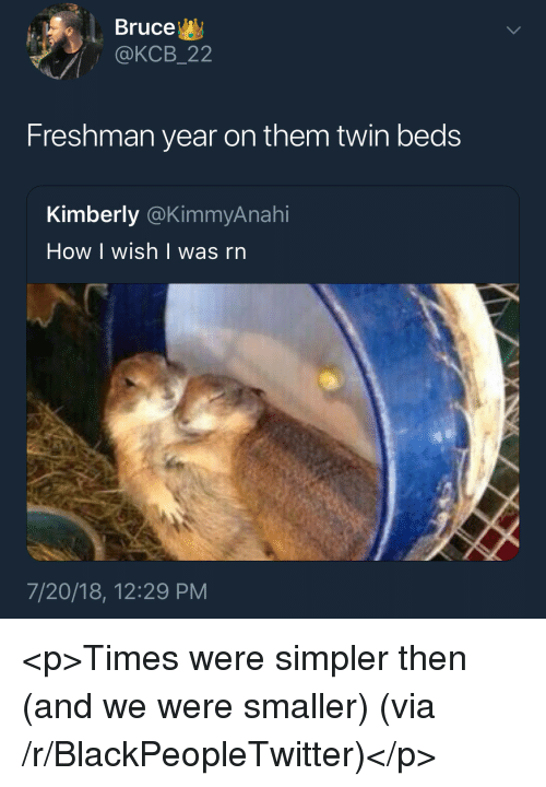 Blackpeopletwitter, Freshman Year, and How: Bruce  @KCB_22  Freshman year on them twin beds  Kimberly @KimmyAnahi  How I wish | was rn  7/20/18, 12:29 PM <p>Times were simpler then (and we were smaller) (via /r/BlackPeopleTwitter)</p>