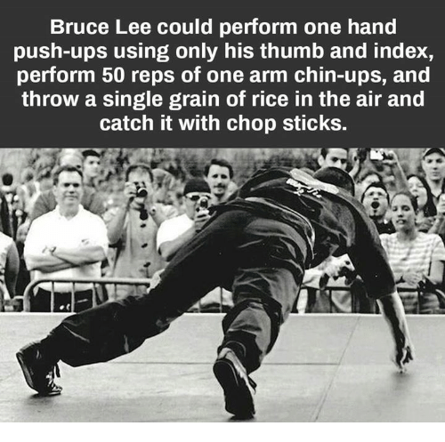 Memes, Ups, and Bruce Lee: Bruce Lee could perform one hand  push-ups using only his thumb and index,  perform 50 reps of one arm chin-ups, and  throw a single grain of rice in the air and  catch it with chop sticks.