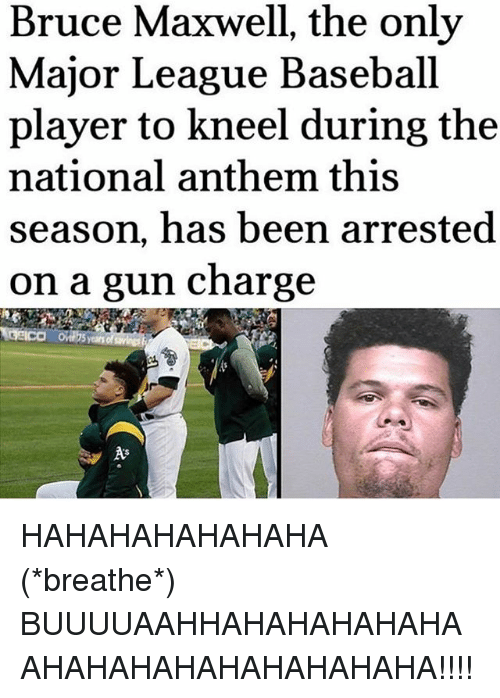 Hahahahahahaha: Bruce Maxwell, the only  Major League Baseball  player to kneel during the  national anthem this  season, has been arrested  on a gun charge  years of HAHAHAHAHAHAHA (*breathe*) BUUUUAAHHAHAHAHAHAHAAHAHAHAHAHAHAHAHAHA!!!!