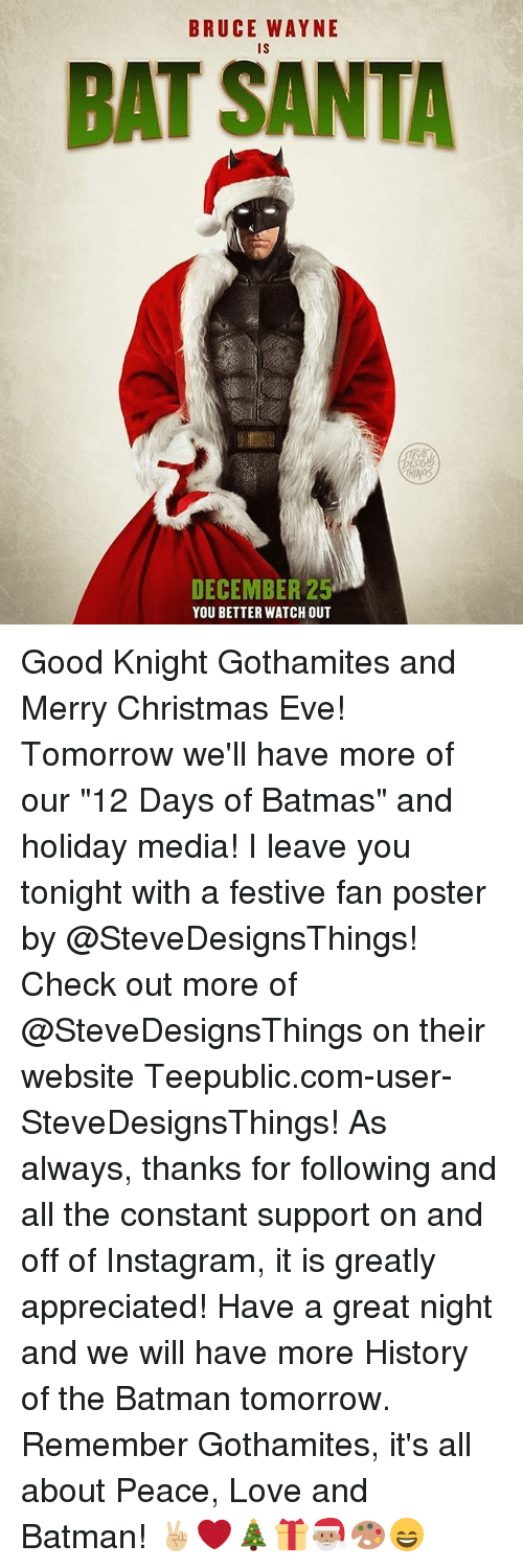 "Batman, Memes, and Watch Out: BRUCE WAYNE  IS  BAT SANTA  DECEMBER 25  YOU BETTER WATCH OUT Good Knight Gothamites and Merry Christmas Eve! Tomorrow we'll have more of our ""12 Days of Batmas"" and holiday media! I leave you tonight with a festive fan poster by @SteveDesignsThings! Check out more of @SteveDesignsThings on their website Teepublic.com-user-SteveDesignsThings! As always, thanks for following and all the constant support on and off of Instagram, it is greatly appreciated! Have a great night and we will have more History of the Batman tomorrow. Remember Gothamites, it's all about Peace, Love and Batman! ✌🏼️❤️🎄🎁🎅🏽🎨😄"