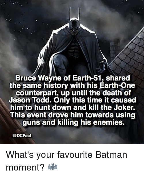 counterpart: Bruce Wayne of Earth-51, shared  the same history with his Earth-One  counterpart, up until the death of  Jason Todd. Only this time it caused  him to hunt down and kill the Joker.  This event drove him towards using  guns and killing his enemies.  @DCFact What's your favourite Batman moment? 🦇