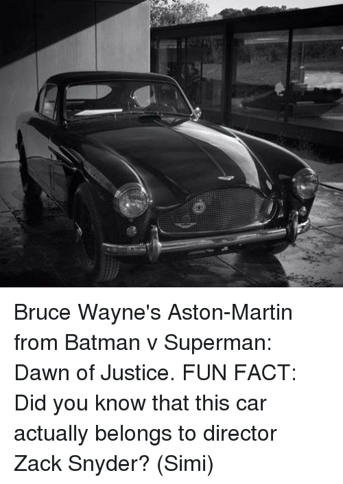 Batman, Facts, and Martin: Bruce Wayne's Aston-Martin from Batman v Superman: Dawn of Justice.  FUN FACT: Did you know that this car actually belongs to director Zack Snyder?  (Simi)