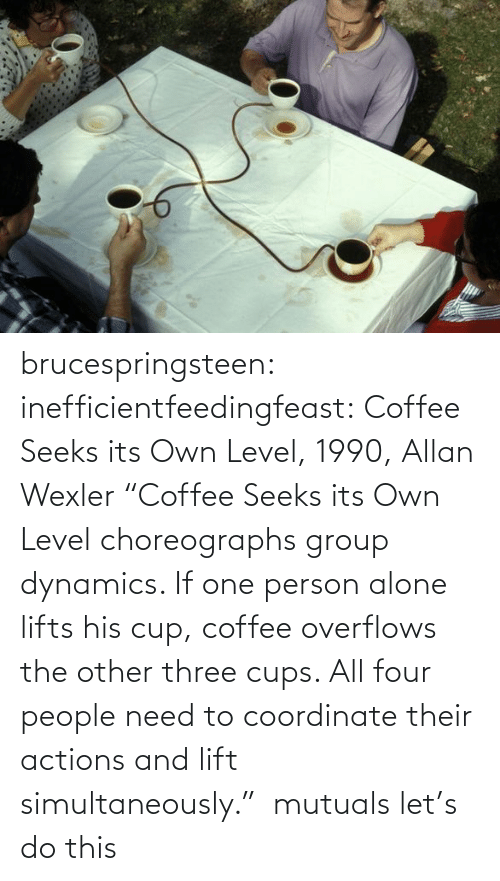 "lift: brucespringsteen:  inefficientfeedingfeast:   Coffee Seeks its Own Level, 1990, Allan Wexler ""Coffee Seeks its Own Level choreographs group dynamics. If one person alone lifts his cup, coffee overflows the other three cups. All four people need to coordinate their actions and lift simultaneously.""     mutuals let's do this"