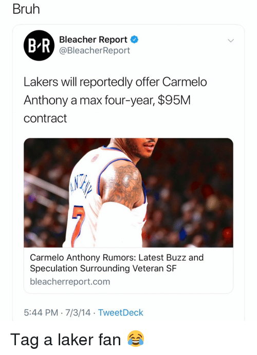 laker: Bruh  B R  Bleacher Report  @BleacherReport  Lakers will reportedly offer Carmelo  Anthony a max four-year, $95M  contract  Carmelo Anthony Rumors: Latest Buzz and  Speculation Surrounding Veteran SF  bleacherreport.com  5:44 PM-7/3/14 TweetDeck Tag a laker fan 😂