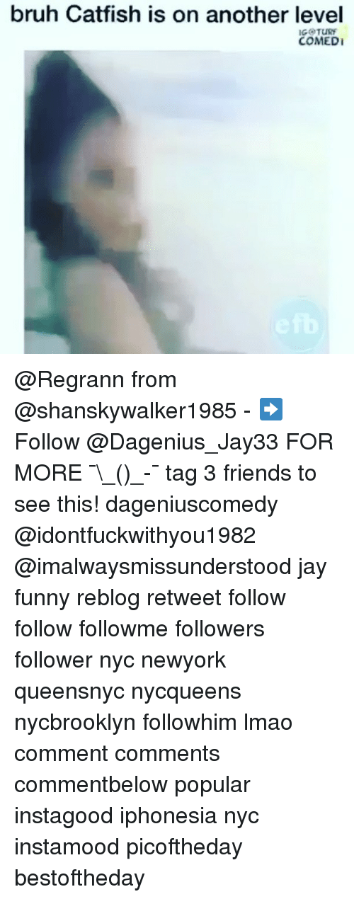 Bruh, Catfished, and Friends: bruh Catfish is on another level  IGOTURY  COMEDI @Regrann from @shanskywalker1985 - ➡️ Follow @Dagenius_Jay33 FOR MORE ¯\_(ツ)_-¯ tag 3 friends to see this! dageniuscomedy @idontfuckwithyou1982 @imalwaysmissunderstood jay funny reblog retweet follow follow followme followers follower nyc newyork queensnyc nycqueens nycbrooklyn followhim lmao comment comments commentbelow popular instagood iphonesia nyc instamood picoftheday bestoftheday