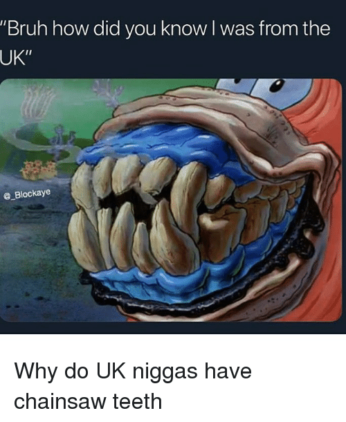 "How Did You Know: ""Bruh how did you know l was from the  UK""  @ Blockaye Why do UK niggas have chainsaw teeth"