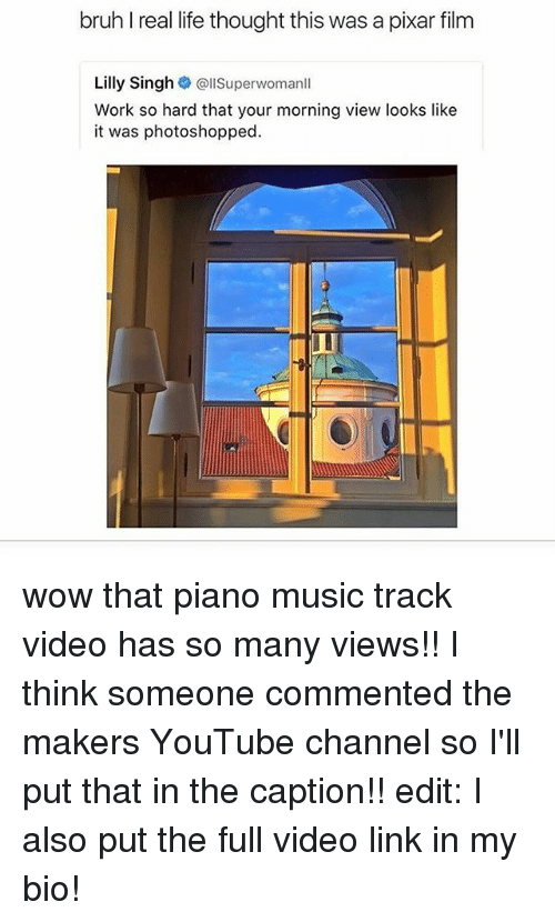 Bruh, Life, and Memes: bruh I real life thought this was a pixar film  Lilly Singh  @llSuperwomanll  Work so hard that your morning view looks like  it was photoshopped. wow that piano music track video has so many views!! I think someone commented the makers YouTube channel so I'll put that in the caption!! edit: I also put the full video link in my bio!