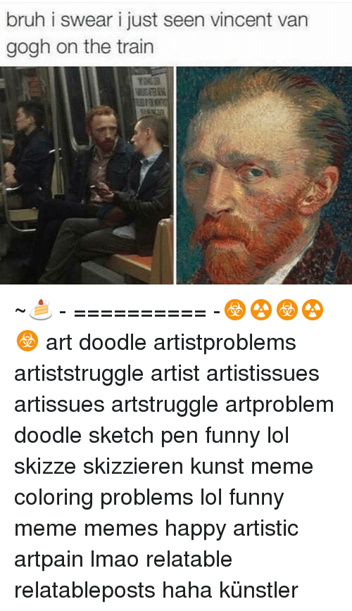 Meme Happy: bruh i swear i just seen vincent van  gogh on the train ~🍰 - ========== -☣☢☣☢☣ art doodle artistproblems artiststruggle artist artistissues artissues artstruggle artproblem doodle sketch pen funny lol skizze skizzieren kunst meme coloring problems lol funny meme memes happy artistic artpain lmao relatable relatableposts haha künstler