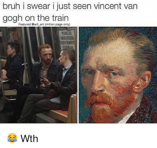 Bruh, Memes, and Vincent Van Gogh: bruh i swear i just seen vincent van  gogh on the train  Featured @will ent on page only) 😂 Wth