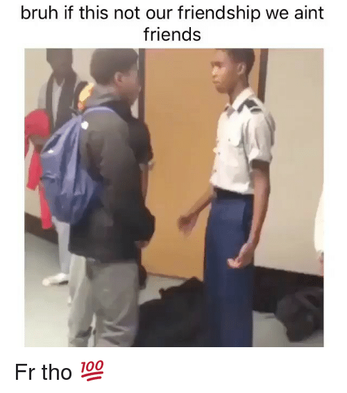Bruh, Friends, and Memes: bruh if this not our friendship we aint  friends Fr tho 💯