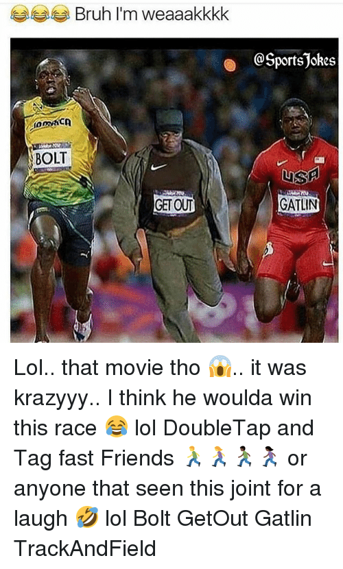 Bruh, Friends, and Lol: Bruh I'm weaaakkkk  @SportsJokes  BOLT  GATLIN Lol.. that movie tho 😱.. it was krazyyy.. I think he woulda win this race 😂 lol DoubleTap and Tag fast Friends 🏃‍♂️🏃‍♀️🏃🏿‍♂️🏃🏿‍♀️ or anyone that seen this joint for a laugh 🤣 lol Bolt GetOut Gatlin TrackAndField