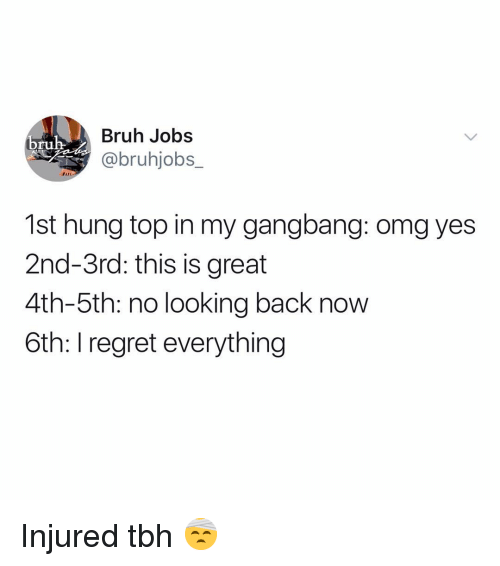 gangbang: Bruh Jobs  @bruhjobs_  bruh-  1st hung top in my gangbang: omg yes  2nd-3rd: this is great  4th-5th: no looking back now  6th: I regret everything Injured tbh 🤕