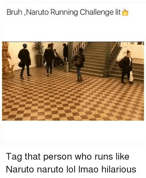 Bruh Naruto Running Challenge Lit Tag That Person Who Runs