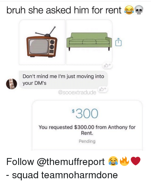 Bruh, Memes, and Squad: bruh she asked him for rent  Don't mind me I'm just moving into  your DM's  @sooextradude  300  You requested $300.00 from Anthony for  Rent.  Pending Follow @themuffreport 😂🔥❤️ - squad teamnoharmdone