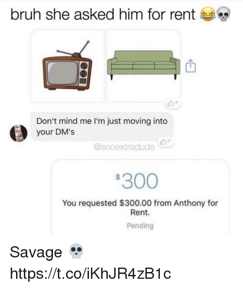 Bruh, Savage, and Mind: bruh she asked him for rent  Don't mind me I'm just moving into  your DM's  @sooextradude  300  You requested $300.00 from Anthony for  Rent.  Pending Savage 💀 https://t.co/iKhJR4zB1c