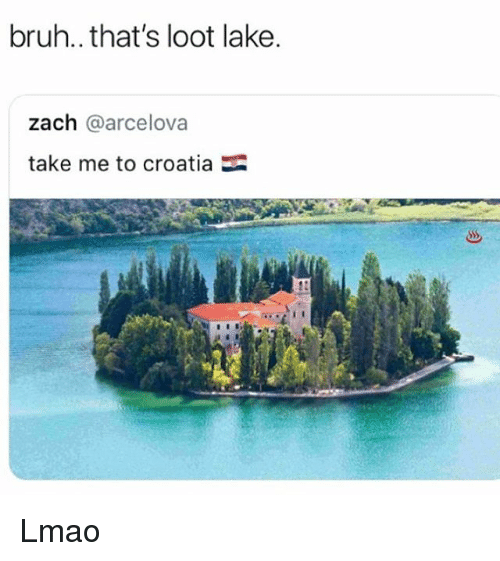 Bruh, Lmao, and Memes: bruh.. that's loot lake.  zach @arcelova  take me to croatia Lmao