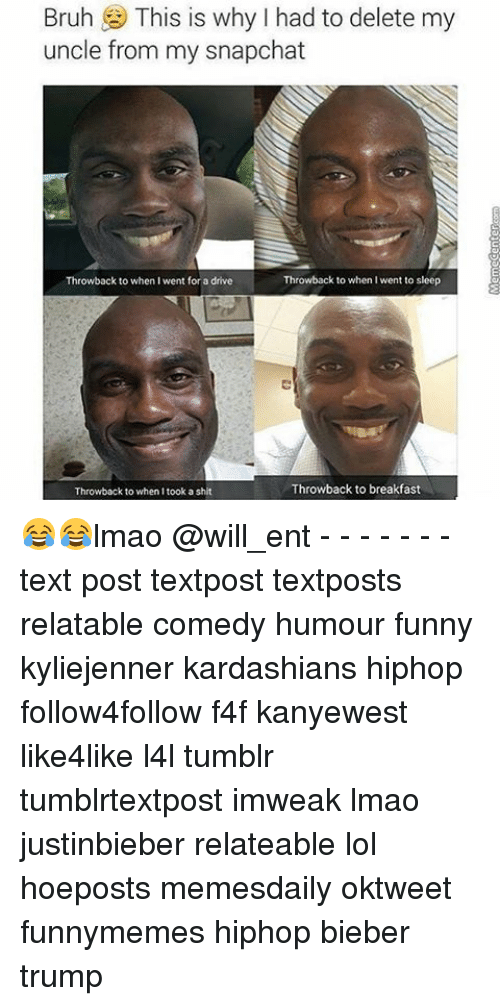 Kardashians, Memes, and Breakfast: Bruh  This is why I had to delete my  uncle from my snapchat  Throwback to when I went for a drive  Throwback to when I went to sleep  Throwback to breakfast  Throwback to when I took a shit 😂😂lmao @will_ent - - - - - - - text post textpost textposts relatable comedy humour funny kyliejenner kardashians hiphop follow4follow f4f kanyewest like4like l4l tumblr tumblrtextpost imweak lmao justinbieber relateable lol hoeposts memesdaily oktweet funnymemes hiphop bieber trump