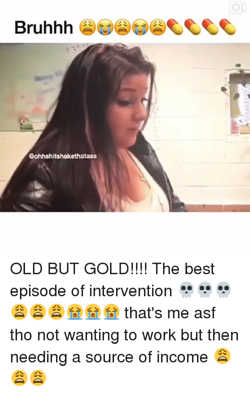 old-but-gold: Bruhhh  @ohhshitshakethatass OLD BUT GOLD!!!! The best episode of intervention 💀💀💀😩😩😩😭😭😭 that's me asf tho not wanting to work but then needing a source of income 😩😩😩