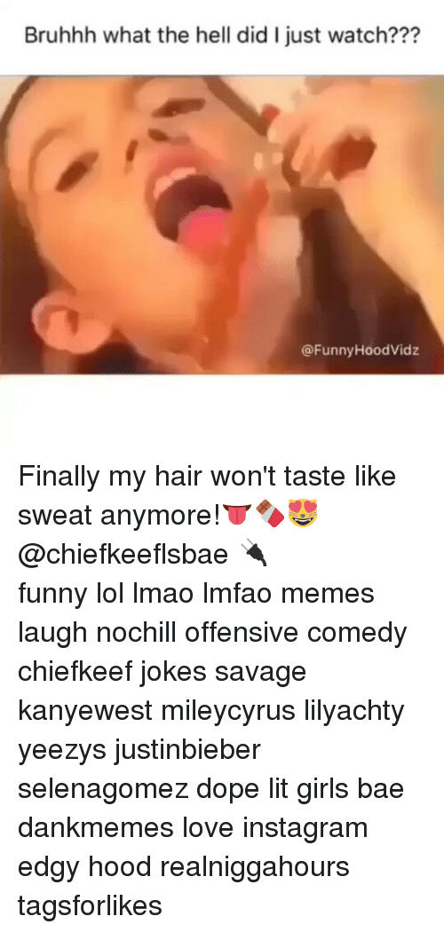 Bae, Dope, and Funny: Bruhhh what the hell did l just watch???  @Funny HoodVidz Finally my hair won't taste like sweat anymore!👅🍫😻@chiefkeeflsbae 🔌 ⠀ ⠀⠀ ⠀ ⠀⠀ ⠀ ⠀ ⠀⠀ funny lol lmao lmfao memes laugh nochill offensive comedy chiefkeef jokes savage kanyewest mileycyrus lilyachty yeezys justinbieber selenagomez dope lit girls bae dankmemes love instagram edgy hood realniggahours tagsforlikes