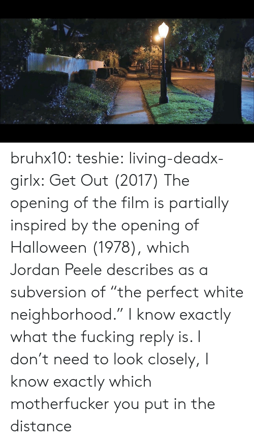 """peele: bruhx10:  teshie:  living-deadx-girlx: Get Out (2017) The opening of the film is partially inspired by the opening of Halloween (1978), which Jordan Peele describes as a subversion of """"the perfect white neighborhood.""""  I know exactly what the fucking reply is. I don't need to look closely, I know exactly which motherfucker you put in the distance"""