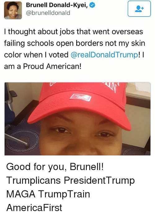 Donald Trump, Good for You, and Memes: Brunell Donald-Kyei,  @brunelldonald  I thought about jobs that went overseas  failing schools open borders not my skin  color when I voted  areal Donald Trump  I  am a Proud American! Good for you, Brunell! Trumplicans PresidentTrump MAGA TrumpTrain AmericaFirst
