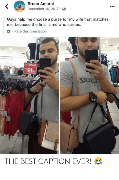 Translation: Bruno Amaral  December 10, 2017 ·  Guys help me choose a purse for my wife that matches  me, because the final is me who carries.  *· Rate this translation  VBBOAEILE -  ee  SANES THE BEST CAPTION EVER! 😂
