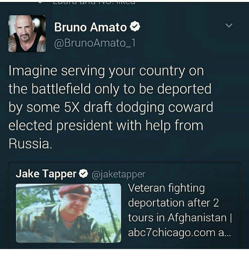 Jake Tapper: Bruno Amato  a A @BrunoAmato  Imagine serving your country on  the battlefield only to be deported  by some 5X draft dodging coward  elected president with help from  Russia.  Jake Tapper  (ajaketapper  Veteran fighting  deportation after 2  tours in Afghanistan I  abc7chicago.com a