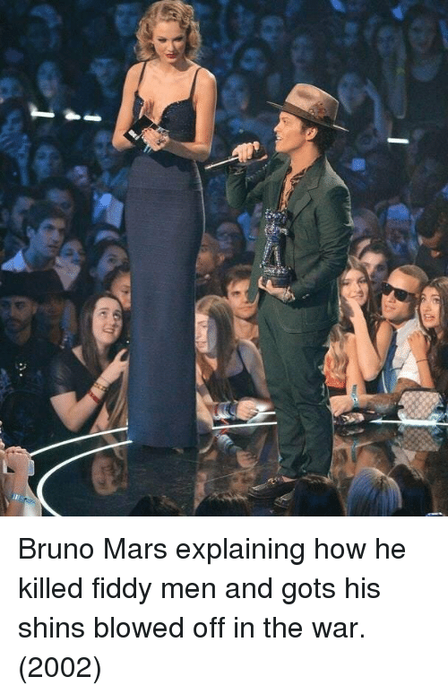 shins: Bruno Mars explaining how he killed fiddy men and gots his shins blowed off in the war. (2002)