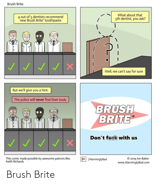 Keith Richards: Brush Brite  4 out of 5 dentists recommend  new Brush Brite toothpaste  What about that  5th dentist, you ask?  Well, we can't say for sure  But we'll give you a hint:  The police will never find their body  BRUSH  BRITE  Don't f  with us  WI  This comic made possible by awesome patrons like:  Keith Richards  /AlarminglyBad  O 2019 Jon Baker  www.AlarminglyBad.com Brush Brite