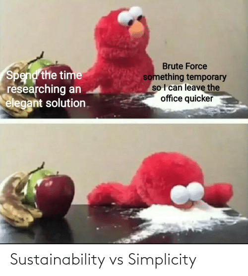 Simplicity: Brute Force  Spend the time  researching an  elegant solution.  something temporary  so I can leave the  office quicker Sustainability vs Simplicity