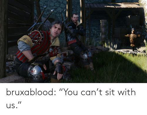 "Sit: bruxablood:  ""You can't sit with us."""