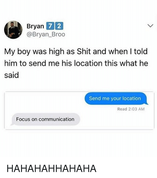 Shit, Tumblr, and Focus: Bryan  7 2  @Bryan_Broo  My boy was high as Shit and when I told  him to send me his location this what he  said  Send me your location  Read 2:03 AM  Focus on communication HAHAHAHHAHAHA
