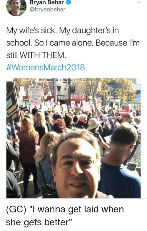 """Wanna Get Laid: Bryan Behar  @bryanbehar  My wife's sick. My daughter's in  school. So I came alone. Because I'm  still WITH THEM  #WomensMarch2018  10  YET? (GC) """"I wanna get laid when she gets better"""""""