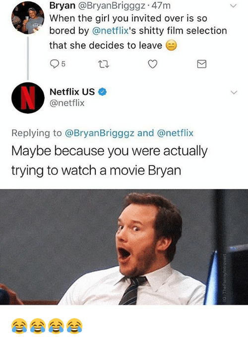 netflixs: Bryan @BryanBrigggz 47m  When the girl you invited over is so  bored by @netflix's shitty film selection  that she decides to leave  Netflix US  @netflix  Replying to @BryanBrigggz and @netflix  Maybe because you were actually  trying to watch a movie Bryan 😂😂😂😂