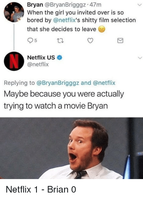 Bored, Funny, and Netflix: Bryan @BryanBrigggz 47m  When the girl you invited over is so  bored by @netflix's shitty film selection  that she decides to leave  Netflix US·  @netflix  Replying to @BryanBrigggz and @netflix  Maybe because you were actually  trying to watch a movie Bryan Netflix 1 - Brian 0
