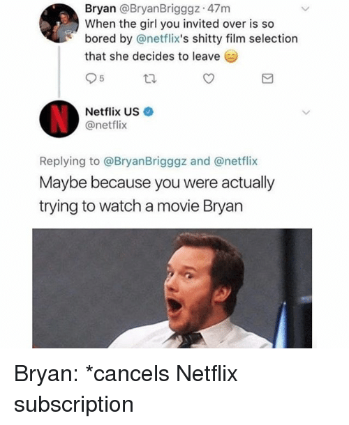 Bored, Memes, and Netflix: Bryan @BryanBrigggz 47m  When the girl you invited over is so  bored by @netflix's shitty film selection  that she decides to leave  Netflix US  @netflix  Replying to @BryanBrigggz and @netflix  Maybe because you were actually  trying to watch a movie Bryan Bryan: *cancels Netflix subscription