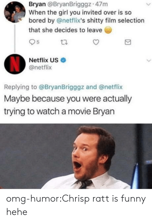 netflixs: Bryan @BryanBrigggz 47m  When the girl you invited over is so  bored by @netflix's shitty film selection  that she decides to leave  95  Netflix US  @netflix  Replying to @BryanBrigggz and @netflix  Maybe because you were actually  trying to watch a movie Bryan omg-humor:Chrisp ratt is funny hehe