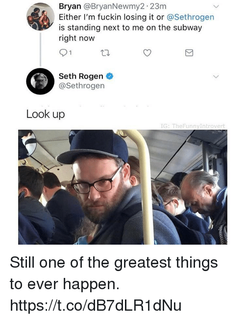 Funny, Seth Rogen, and Subway: Bryan @BryanNewmy2 23m  Either I'm fuckin losing it or @Sethrogen  is standing next to me on the subway  right now  Seth Rogen  @Sethrogen  Look up  IG: TheFunnyIntrovert Still one of the greatest things to ever happen. https://t.co/dB7dLR1dNu