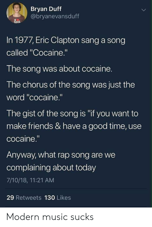 """gist: Bryan Duff  @bryanevansduff  In 1977, Eric Clapton sang a song  called """"Cocaine.""""  The song was about cocaine.  The chorus of the song was just the  word """"cocaine.""""  The gist of the song is """"if you want to  make friends & have a good time, use  cocaine.""""  Anyway, what rap song are we  complaining about today  7/10/18, 11:21 AM  29 Retweets 130 Likes Modern music sucks"""
