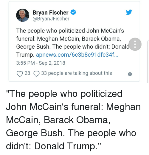 Donal Trump: Bryan Fischer  @BryanJFischer  The people who politicized John McCain's  funeral: Meghan McCain, Barack Obama,  George Bush. The people who didn't: Donal  Trump. apnews.com/6c3b8c91dfc34.f...  3:55 PM - Sep 2, 2018  O28 Q33 people are talking about this