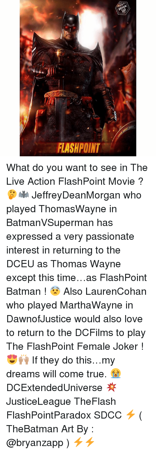Batman, Joker, and Love: BRYAN  FLASHPOINT What do you want to see in The Live Action FlashPoint Movie ? 🤔🦇 JeffreyDeanMorgan who played ThomasWayne in BatmanVSuperman has expressed a very passionate interest in returning to the DCEU as Thomas Wayne except this time…as FlashPoint Batman ! 😨 Also LaurenCohan who played MarthaWayne in DawnofJustice would also love to return to the DCFilms to play The FlashPoint Female Joker ! 😍🙌🏽 If they do this…my dreams will come true. 😭 DCExtendedUniverse 💥 JusticeLeague TheFlash FlashPointParadox SDCC ⚡️ ( TheBatman Art By : @bryanzapp ) ⚡️⚡️